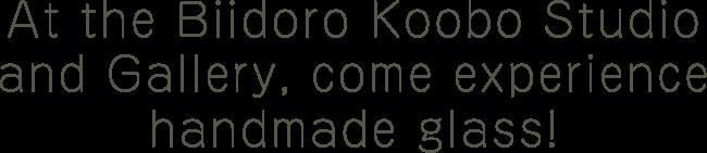 At the Biidoro Koobo Studio and Gallery, come experience handmade glass!